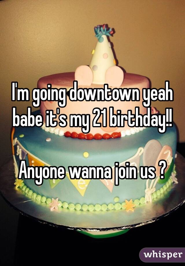 I'm going downtown yeah babe it's my 21 birthday!!  Anyone wanna join us ?