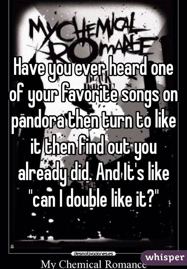 """Have you ever heard one of your favorite songs on pandora then turn to like it then find out you already did. And It's like """"can I double like it?"""""""