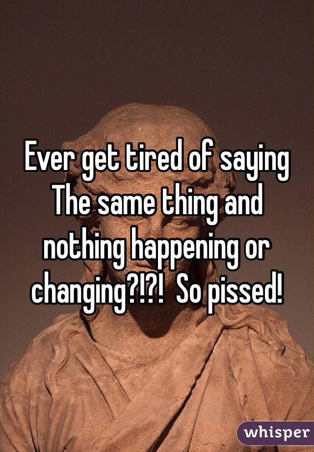 Ever get tired of saying The same thing and nothing happening or changing?!?!  So pissed!