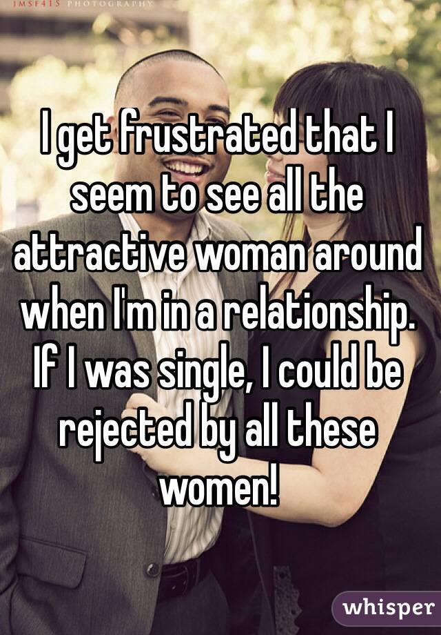 I get frustrated that I seem to see all the attractive woman around when I'm in a relationship.  If I was single, I could be rejected by all these women!