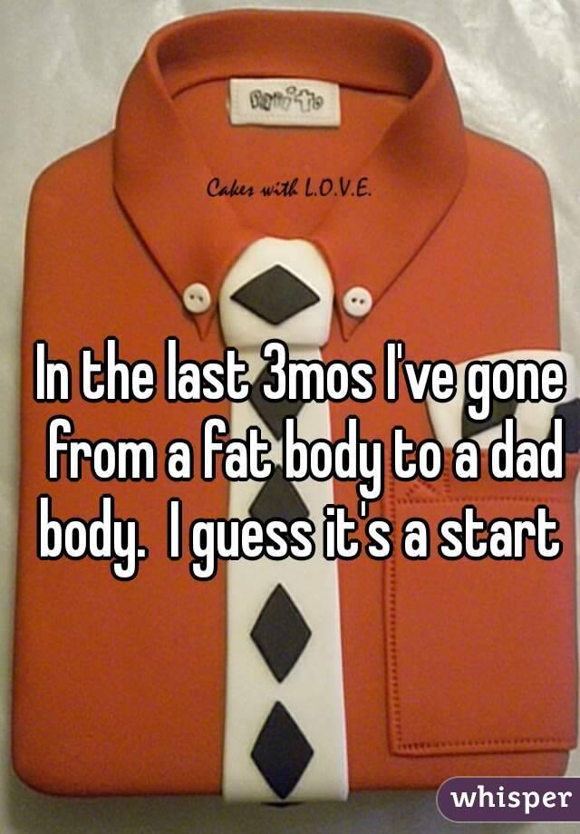 In the last 3mos I've gone from a fat body to a dad body.  I guess it's a start