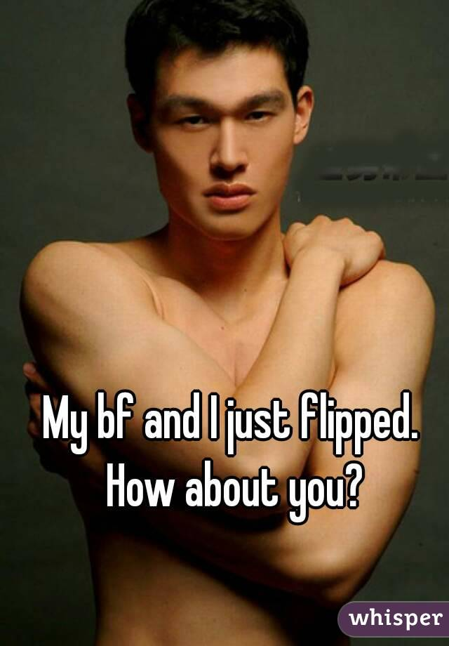 My bf and I just flipped.  How about you?