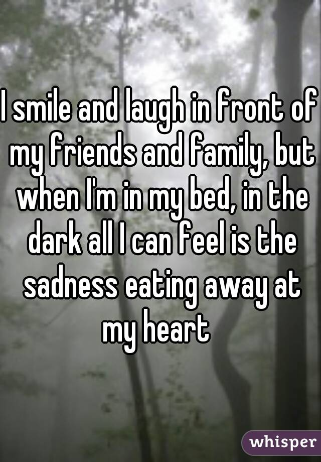 I smile and laugh in front of my friends and family, but when I'm in my bed, in the dark all I can feel is the sadness eating away at my heart