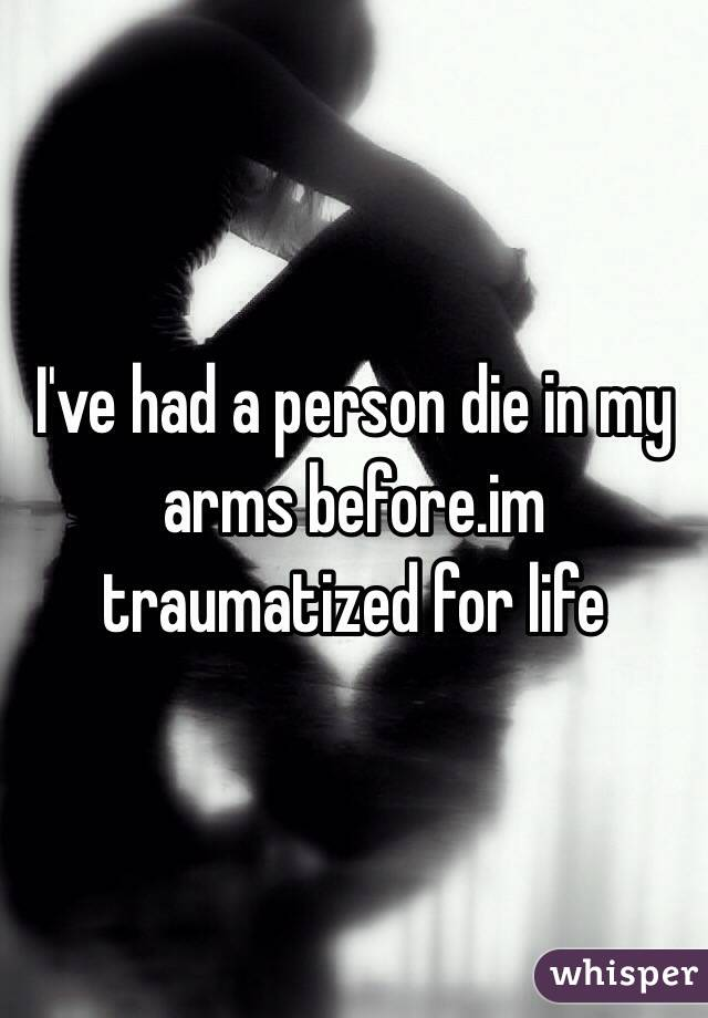 I've had a person die in my arms before.im traumatized for life