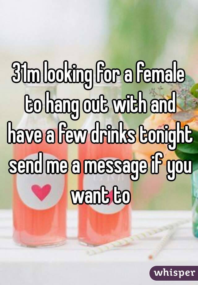 31m looking for a female to hang out with and have a few drinks tonight send me a message if you want to