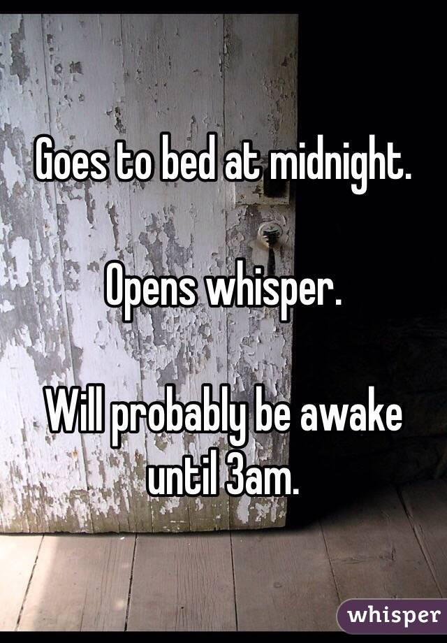 Goes to bed at midnight.   Opens whisper.   Will probably be awake until 3am.