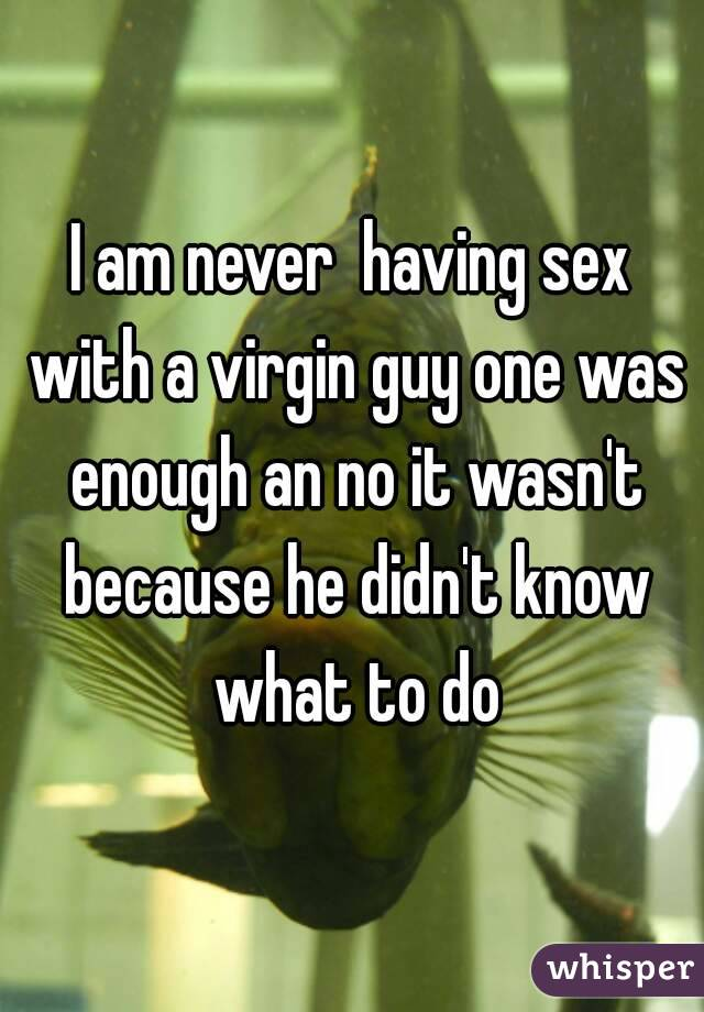 I am never  having sex with a virgin guy one was enough an no it wasn't because he didn't know what to do