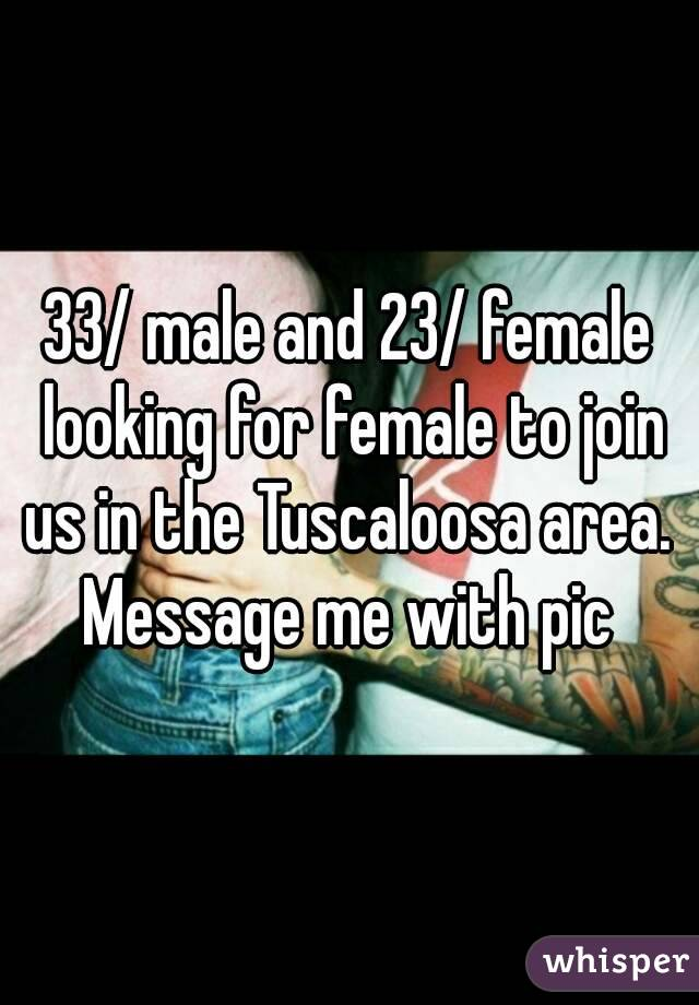 33/ male and 23/ female looking for female to join us in the Tuscaloosa area.  Message me with pic