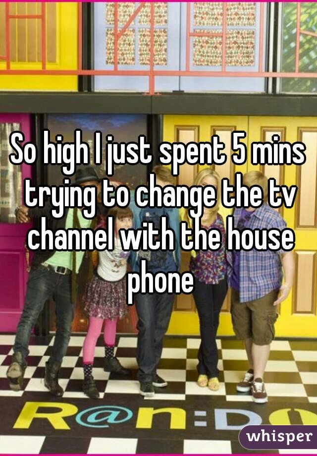 So high I just spent 5 mins trying to change the tv channel with the house phone