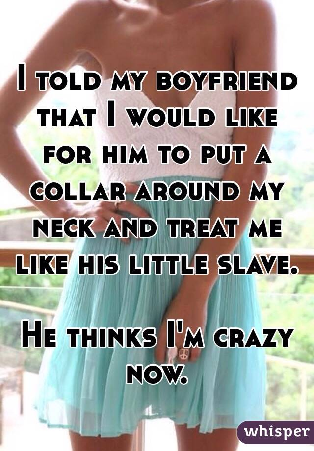 I told my boyfriend that I would like for him to put a collar around my neck and treat me like his little slave.   He thinks I'm crazy now.