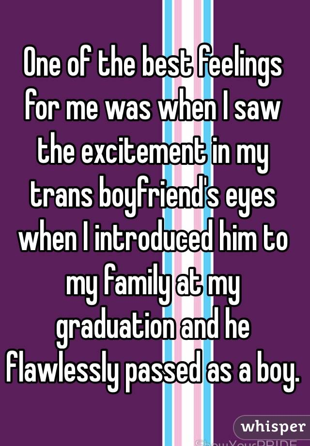 One of the best feelings for me was when I saw the excitement in my trans boyfriend's eyes when I introduced him to my family at my graduation and he flawlessly passed as a boy.