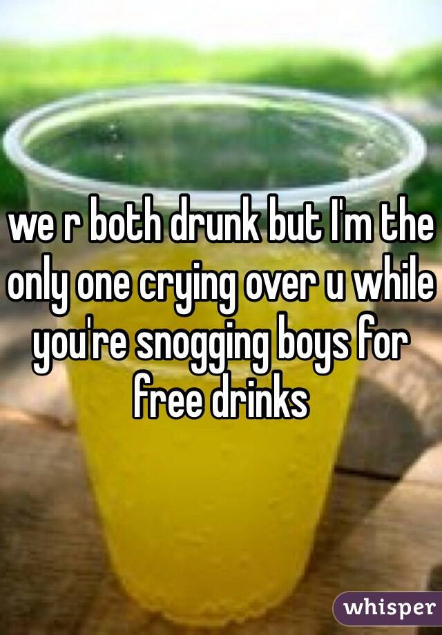 we r both drunk but I'm the only one crying over u while you're snogging boys for free drinks