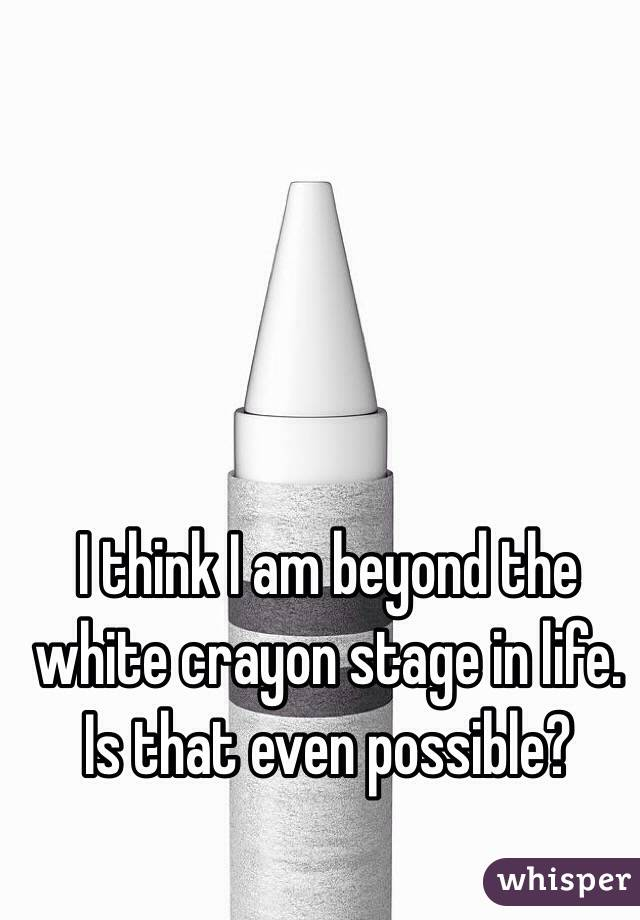 I think I am beyond the white crayon stage in life. Is that even possible?