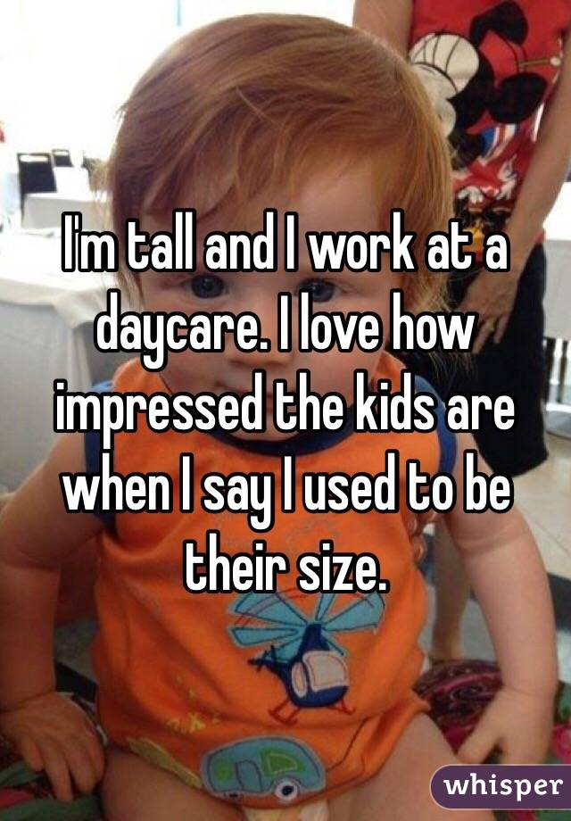 I'm tall and I work at a daycare. I love how impressed the kids are when I say I used to be their size.