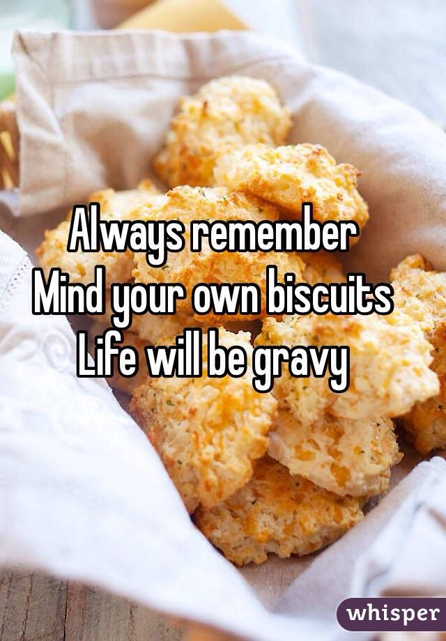 Always remember  Mind your own biscuits  Life will be gravy
