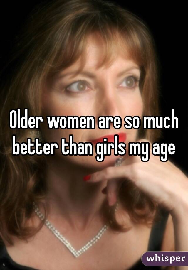 Older women are so much better than girls my age