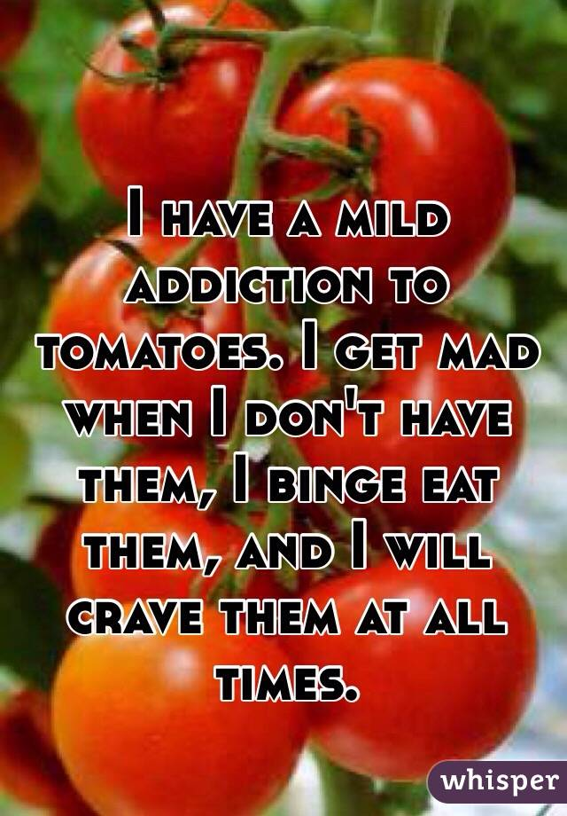 I have a mild addiction to tomatoes. I get mad when I don't have them, I binge eat them, and I will crave them at all times.
