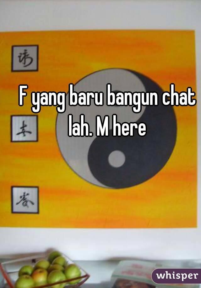 F yang baru bangun chat lah. M here