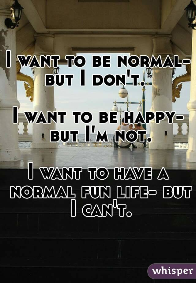 I want to be normal- but I don't.    I want to be happy- but I'm not.  I want to have a normal fun life- but I can't.