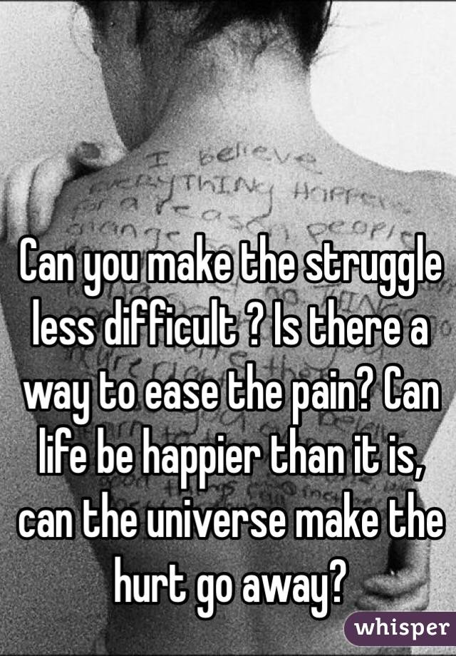 Can you make the struggle less difficult ? Is there a way to ease the pain? Can life be happier than it is, can the universe make the hurt go away?