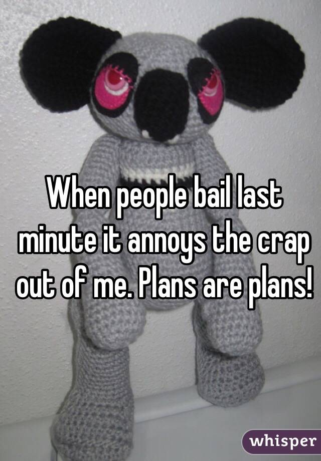 When people bail last minute it annoys the crap out of me. Plans are plans!
