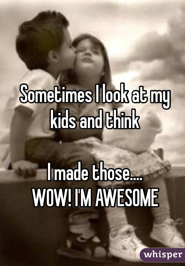 Sometimes I look at my kids and think  I made those.... WOW! I'M AWESOME