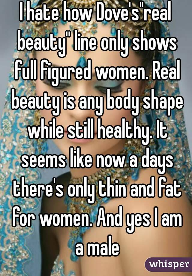 """I hate how Dove's""""real beauty"""" line only shows full figured women. Real beauty is any body shape while still healthy. It seems like now a days there's only thin and fat for women. And yes I am a male"""
