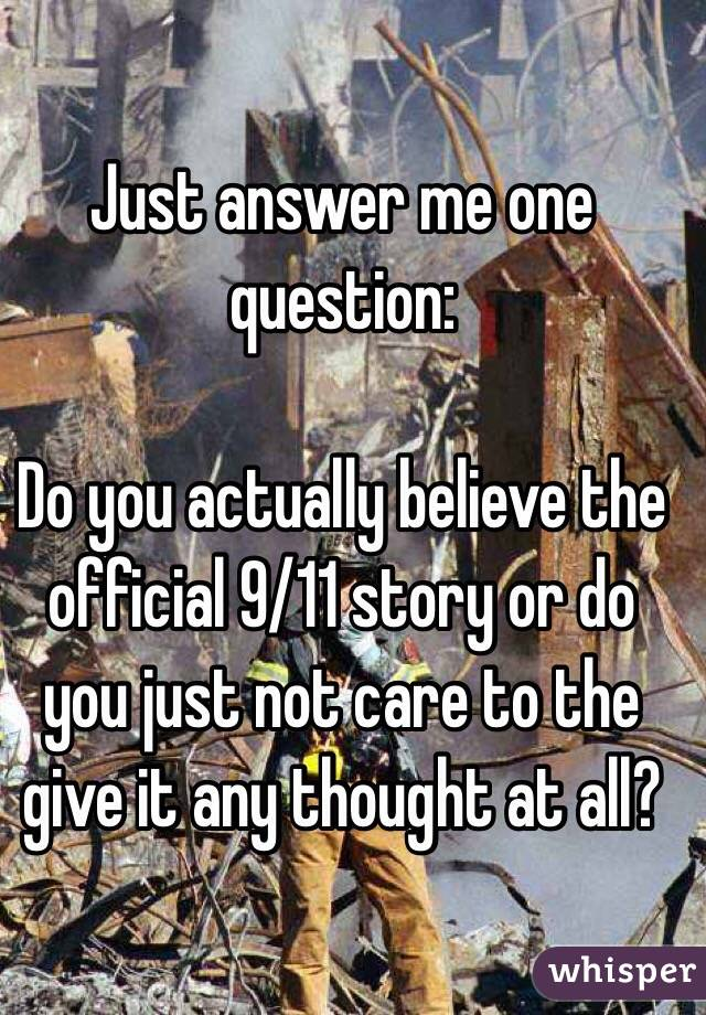 Just answer me one question:  Do you actually believe the official 9/11 story or do you just not care to the give it any thought at all?