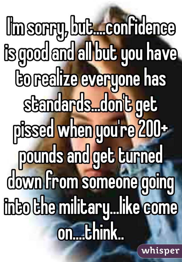 I'm sorry, but....confidence is good and all but you have to realize everyone has standards...don't get pissed when you're 200+ pounds and get turned down from someone going into the military...like come on....think..