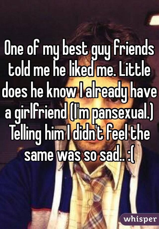 One of my best guy friends told me he liked me. Little does he know I already have a girlfriend (I'm pansexual.) Telling him I didn't feel the same was so sad.. :(