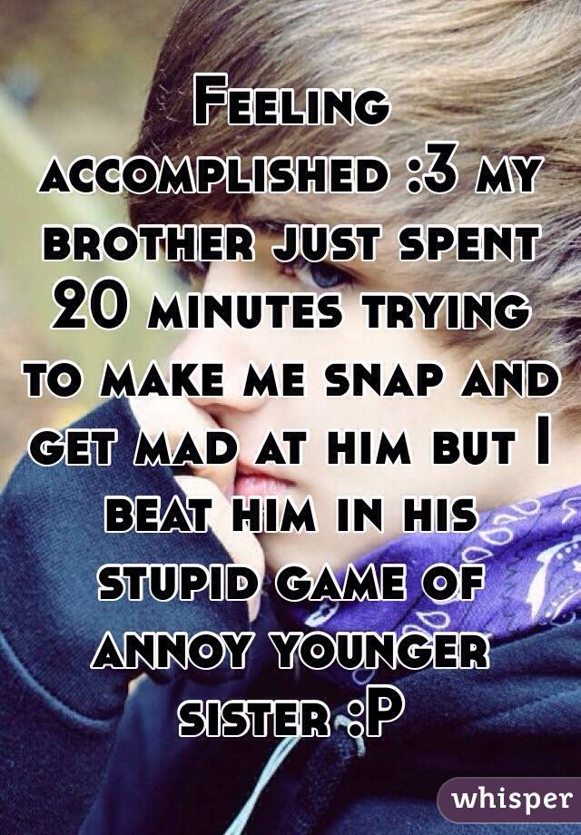 Feeling accomplished :3 my brother just spent 20 minutes trying to make me snap and get mad at him but I beat him in his stupid game of annoy younger sister :P