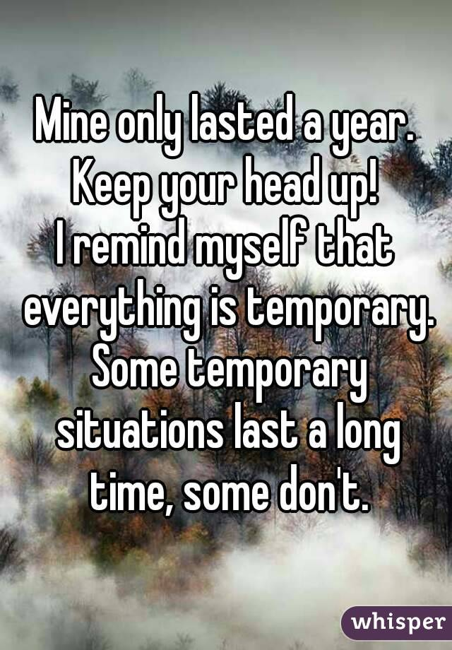 Mine only lasted a year. Keep your head up! I remind myself that everything is temporary. Some temporary situations last a long time, some don't.