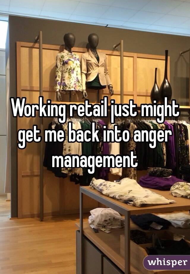 Working retail just might get me back into anger management
