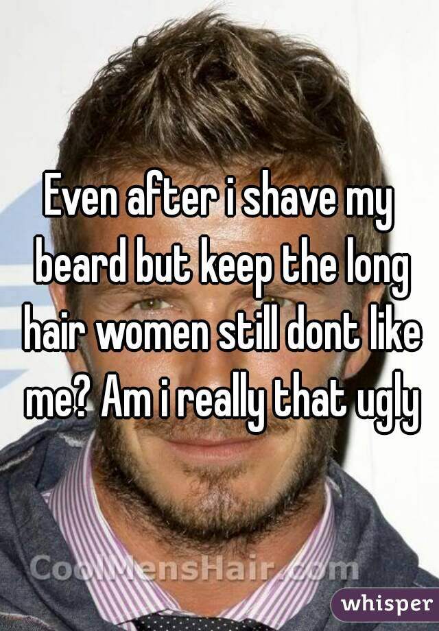 Even after i shave my beard but keep the long hair women still dont like me? Am i really that ugly