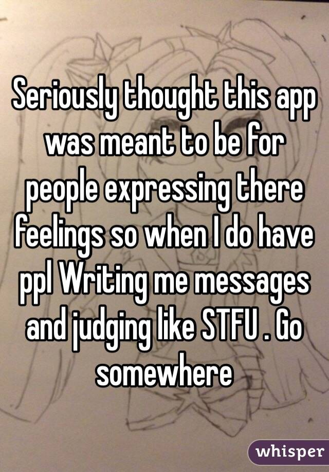 Seriously thought this app was meant to be for people expressing there feelings so when I do have ppl Writing me messages and judging like STFU . Go somewhere
