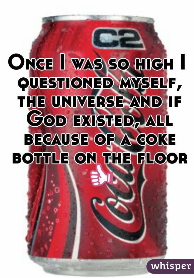Once I was so high I questioned myself, the universe and if God existed, all because of a coke bottle on the floor 👍