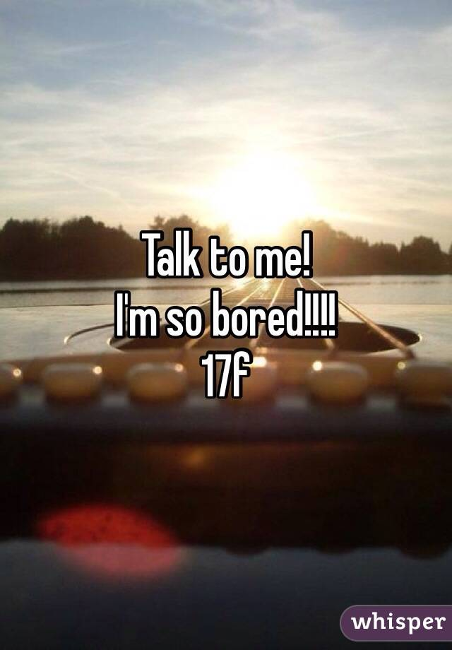 Talk to me! I'm so bored!!!! 17f