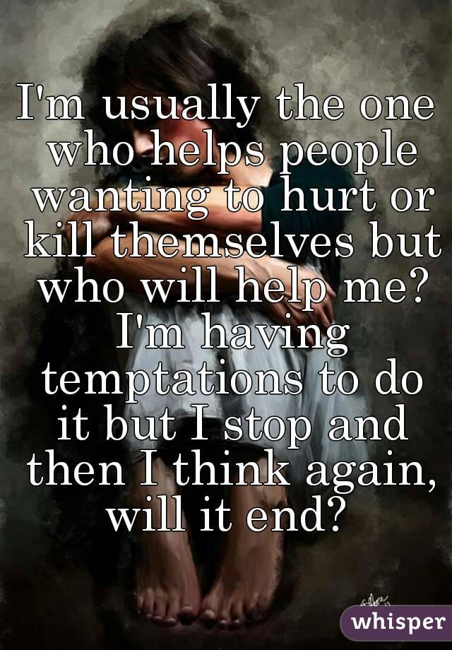 I'm usually the one who helps people wanting to hurt or kill themselves but who will help me? I'm having temptations to do it but I stop and then I think again, will it end?