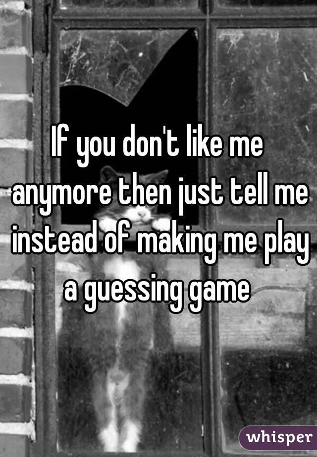 If you don't like me anymore then just tell me instead of making me play a guessing game