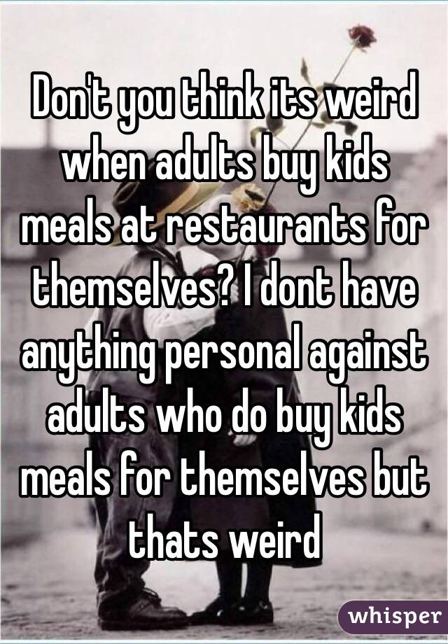 Don't you think its weird when adults buy kids meals at restaurants for themselves? I dont have anything personal against adults who do buy kids meals for themselves but thats weird