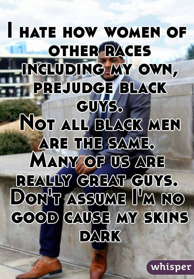 I hate how women of other races including my own, prejudge black guys.  Not all black men are the same.  Many of us are really great guys.  Don't assume I'm no good cause my skins dark