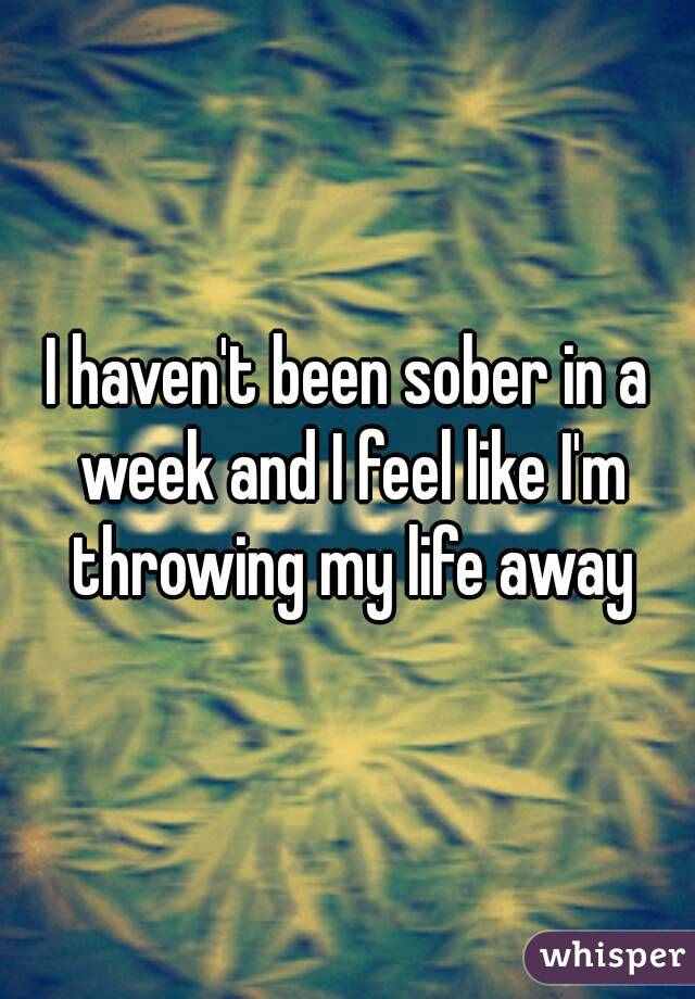 I haven't been sober in a week and I feel like I'm throwing my life away