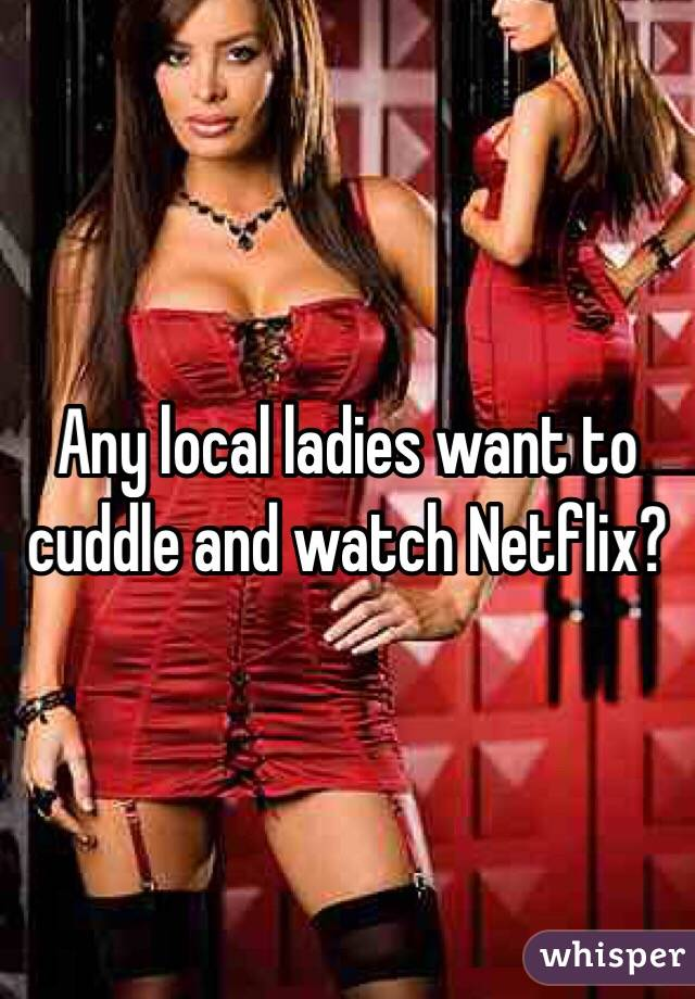 Any local ladies want to cuddle and watch Netflix?