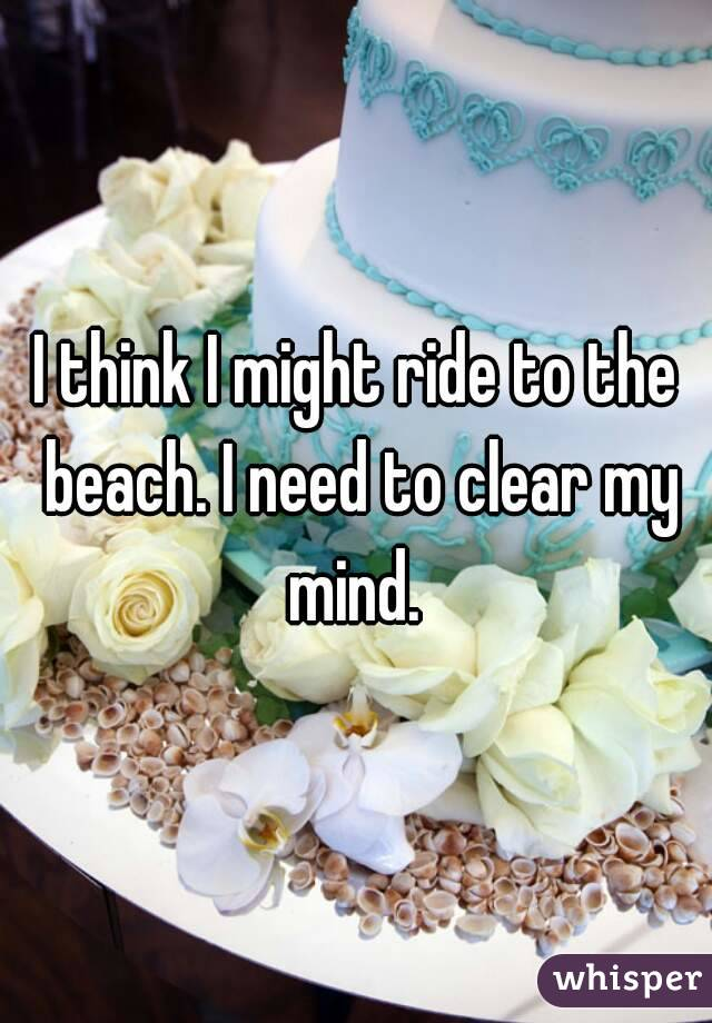 I think I might ride to the beach. I need to clear my mind.