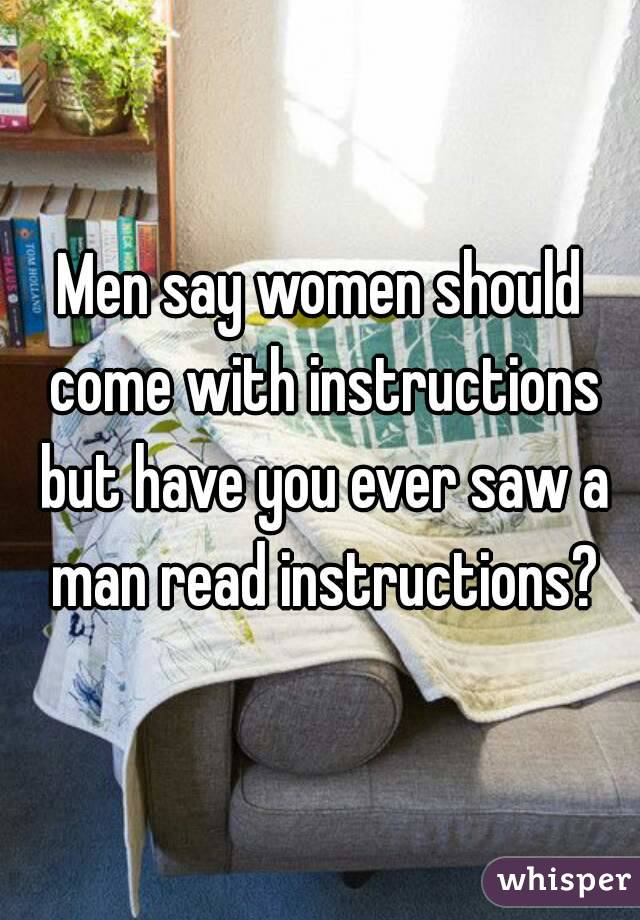 Men say women should come with instructions but have you ever saw a man read instructions?