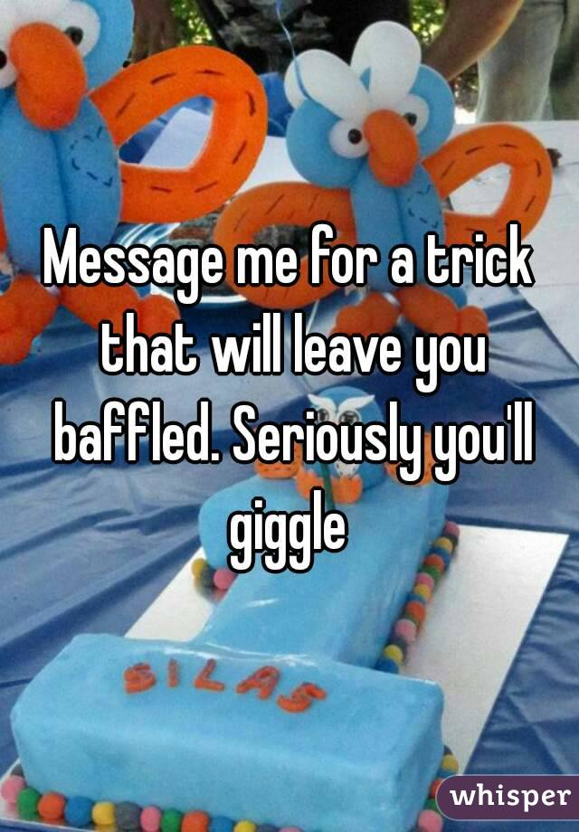 Message me for a trick that will leave you baffled. Seriously you'll giggle