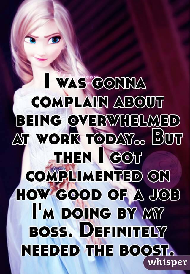 I was gonna complain about being overwhelmed at work today.. But then I got complimented on how good of a job I'm doing by my boss. Definitely needed the boost.
