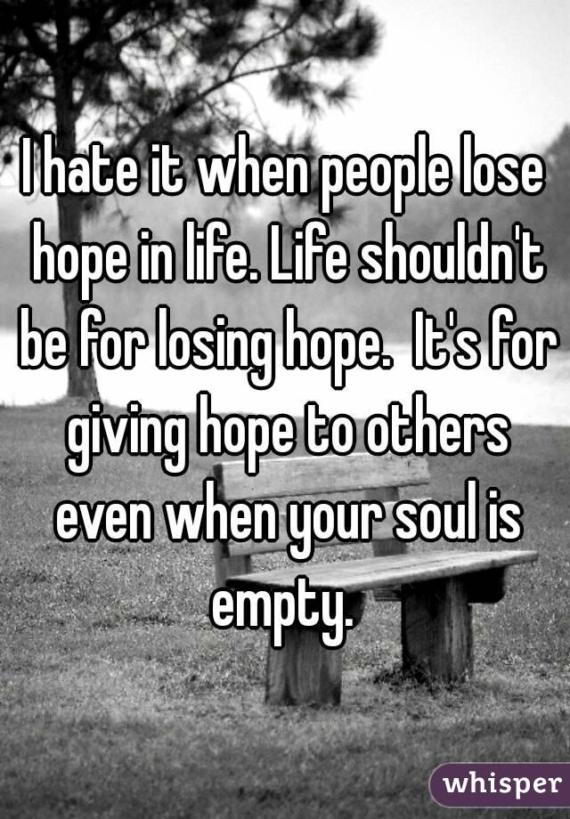 I hate it when people lose hope in life. Life shouldn't be for losing hope.  It's for giving hope to others even when your soul is empty.