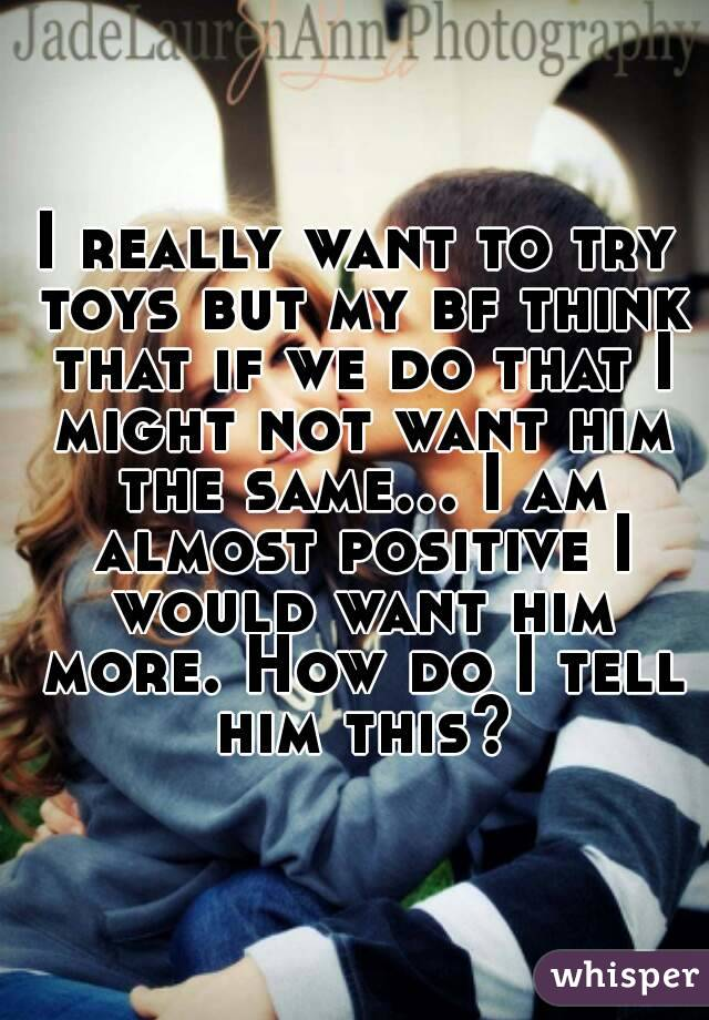 I really want to try toys but my bf think that if we do that I might not want him the same... I am almost positive I would want him more. How do I tell him this?