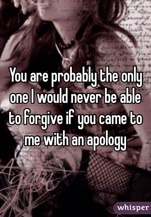 You are probably the only one I would never be able to forgive if you came to me with an apology